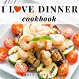 I Love Dinner Cookbook: Easy Dinner Recipes That Will Make You Love Dinner Again (Cooking Squared Book 2) (English Edition)