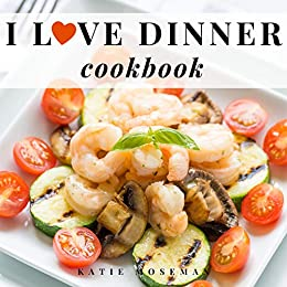 I Love Dinner Cookbook: Easy Dinner Recipes That Will Make You Love Dinner Again (Cooking Squared Book 2) by [Katie Moseman]