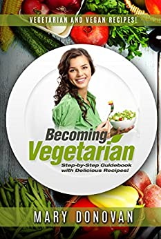 Becoming Vegetarian: Guidebook and Vegetarian recipe/Vegan recipe book (English Edition) par [Mary Donovan]