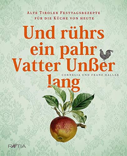 Und rührs ein pahr Vatter Unßer lang: Alte Tiroler Festtagsrezepte für die Küche von heute