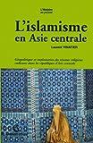 L'islamisme en Asie centrale - Géopolitique et implantation des réseaux religieux radicaux dans les républiques d'Asie centrale