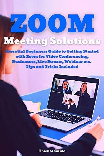Zoom Meeting Solutions: Essential Beginners Guide to Getting Started with Zoom for Video Conferencing, Businesses, Live Stream, Webinar etc. Tips and Tricks Included (English Edition)