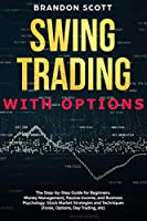 Swing Trading with Options: The step-by-step guide for beginners. Money Management, Passive Income, and Business Psychology. Stock Market Strategies and Techniques (Forex, Options, Day Trading, etc.)