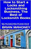 How to Start a Locks and Locksmithing Business, The Best of Locksmith Books: Start with Crowd Funding, Get Grants & Get the Right Locksmithing Tools & Locksmith Training (English Edition)