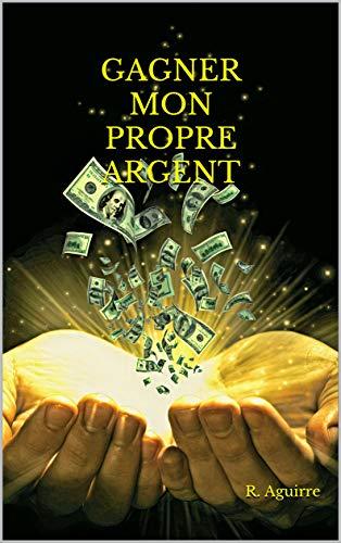 GAGNER MON PROPRE ARGENT: Le manuel définitif pour réaliser VOTRE PROPRE ARGENT et obtenez une VIE SANS SOUCIS, même en temps de crise. (French Edition)