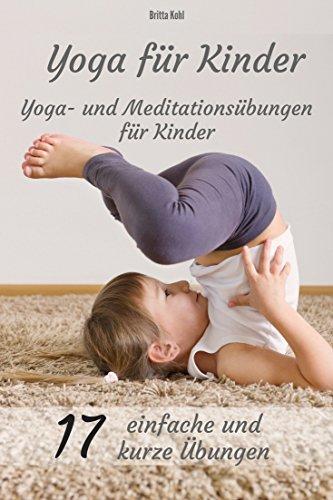 Yoga für Kinder:  Yoga- und Meditationsübungen: 17 kurze und einfache Übungen für Kinder: Erziehung: ausgeglichene, entspannte und glückliche Kinder
