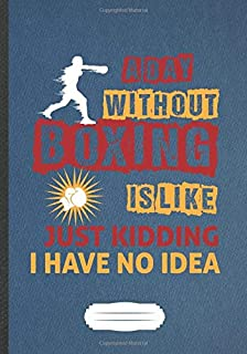 A Day Without Boxing Is Like Just Kidding I Have No Idea: Funny Boxing Lover Fan Lined Notebook Journal For Martial Arts, Inspirational Saying Unique ... Gift Cool Creative Writing B5 110 Pages