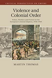 Violence and Colonial Order: Police, Workers and Protest in the European Colonial Empires, 1918-1940 (Critical Perspectives on Empire) by Martin Thomas(2015-05-14)