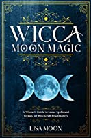 Wicca Moon Magic: A Wiccan's Guide to Lunar Spells and Rituals for Witchcraft Practitioners