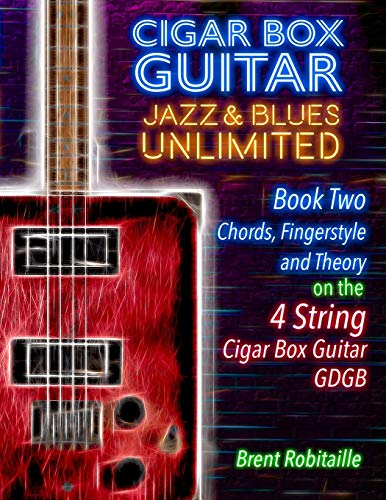 Cigar Box Guitar Jazz & Blues Unlimited Book Two 4 String: Book Two Chords, Fingerstyle and Theory: Book Two: Chords, Fingerstyle and Theory