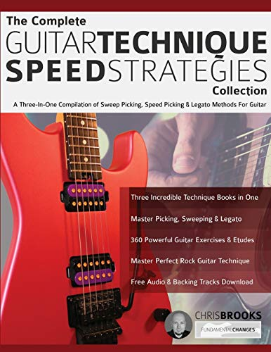The Complete Guitar Technique Speed Strategies Collection: A Three-In-One Compilation of Sweep Picking, Speed Picking & Legato Methods For Guitar