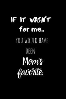 If it wasn't for me..You would have been Mom's Favorite: Birthday gift for Brothers/Sisters.Sarcastic Sibling Rivalry. Che...