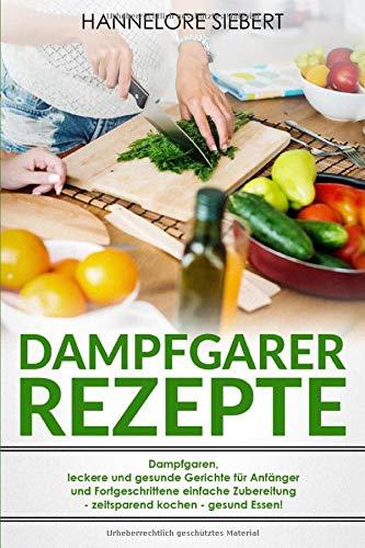 Dampfgarer Rezepte: Dampfgaren, leckere und gesunde Gerichte für Anfänger und Fortgeschrittene einfache Zubereitung - zeitsparend kochen - gesund Essen!