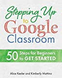 Stepping Up to Google Classroom: 50 Steps for Beginners to Get Started