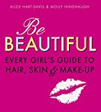 Davis, A: Be Beautiful: Every Girl's Guide to Hair, Skin and - Alice Hart-Davis