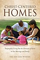 Christ-Centered Homes: Purposefully Living Out the Character of Christ in Our Marriage and Family