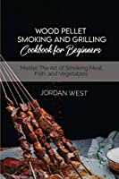 Wood Pellet Smoking And Grilling Cookbook For Beginners: Master The Art of Smoking Meat, Fish, and Vegetables