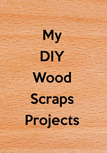 My DIY Wood Scraps Projects: Do It Yourself (DIY) Scrap Wood Crafters Projects Journal