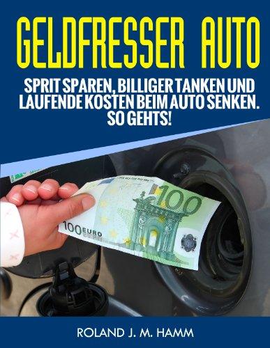 Geldfresser Auto - Sprit sparen, billiger tanken und laufende Kosten beim Auto senken. So geht´s! (Geld sparen rund ums Auto 1)
