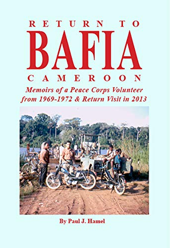 Return to Bafia Cameroon: Memories of a Peace Corps Volunteer from 1969 to 1972 & Return Visit in 2013 (English Edition)
