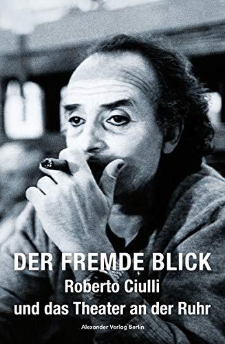 Der fremde Blick – Roberto Ciulli und das Theater an der Ruhr: Gespräche, Texte, Fotos, Material