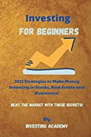 Investing for Beginners: 2021 Strategies to Make Money Investing in Stocks, Real Estate and Businesses - Beat the Market with these Secrets!