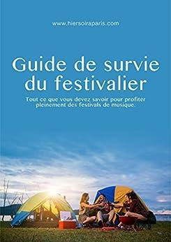 Guide de survie du festivalier: Tout ce que vous devez savoir pour profiter pleinement des festivals de musique. par [Hier Soir à Paris]