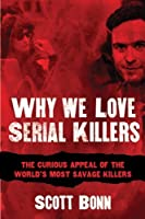 Why We Love Serial Killers: The Curious Appeal of the World's Most Savage Murderers by Scott Bonn(2014-10-28)