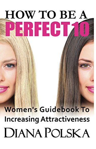 How To Be a Perfect 10: Women's Guidebook to Increasing Attractiveness (How to Look...