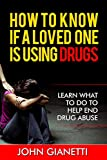 How To Know If A Loved One Is Using Drugs: Learn What To Do To Help End Drug Abuse (Drug Abuse, Drug Addiction, Drug Use) (Volume 1)