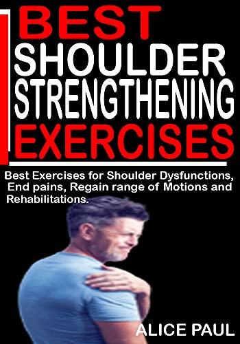 BEST SHOULDER STRENGTHENING EXERCISES: Best Exercises for Shoulder Dysfunctioning, Injury Preventions, End Pains, Regain range of motions and Rehabilitations.