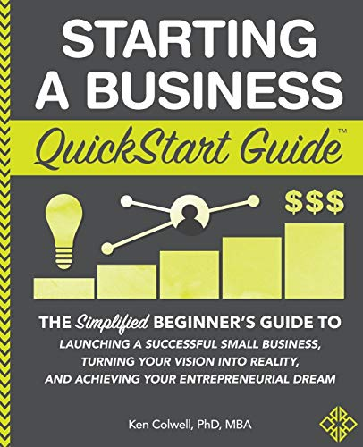 Compare Textbook Prices for Starting a Business QuickStart Guide: The Simplified Beginner's Guide to Launching a Successful Small Business, Turning Your Vision into Reality, and Achieving Your Entrepreneurial Dream Illustrated Edition ISBN 9781945051821 by Colwell PhD MBA, Ken