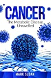 Cancer: The Metabolic Disease Unravelled (Curing Cancer)