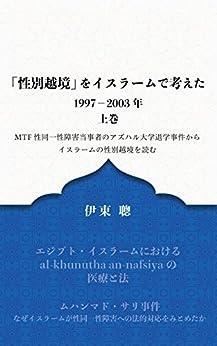 [伊東 聰]の「性別越境」をイスラームで考えた 1997-2003年 上巻: MTF 性同一障害当事者のアズハル大学退学事件からイスラームの性別越境を読む (AL-QASAS JAPAN PUBLISHING)