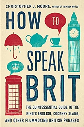 How to Speak Brit: The Quintessential Guide to the Kings English, Cockney Slang, and Other Flummoxing British Phrases by Christopher J. Moore(2014-09-11)