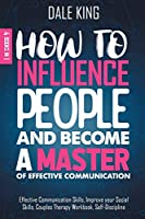 How to Influence People and Become a Master of Effective Communication: 4 Books in 1: Effective Communication Skills, Improve your Social Skills, Couples Therapy Workbook, Self-Discipline