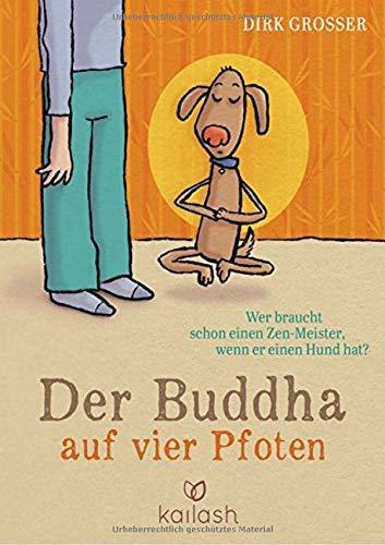 Der Buddha auf vier Pfoten: Wer braucht schon einen Zen-Meister, wenn er einen Hund hat?