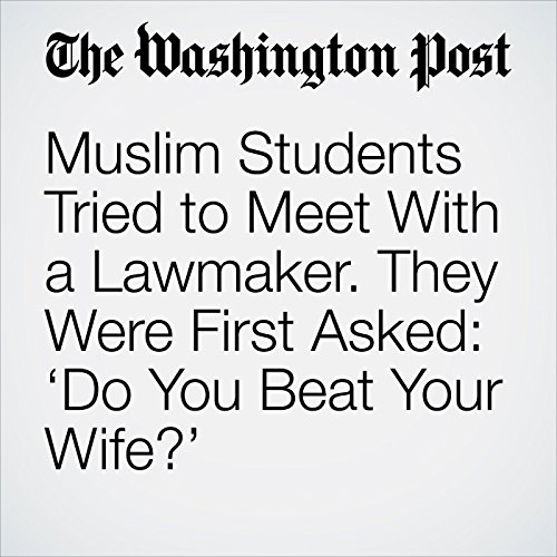 Muslim Students Tried to Meet With a Lawmaker. They Were First Asked: 'Do You Beat Your Wife?' copertina