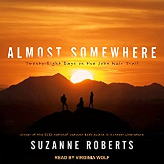 Almost Somewhere     Twenty-Eight Days on the John Muir Trail              By:                                                                                                                                 Suzanne Roberts                               Narrated by:                                                                                                                                 Virginia Wolf                      Length: 9 hrs and 9 mins     4 ratings     Overall 4.8