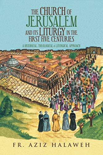 Compare Textbook Prices for The Church of Jerusalem and Its Liturgy in the First Five Centuries: A Historical, Theological & Liturgical Approach  ISBN 9781728360157 by Halaweh, Fr. Aziz