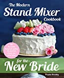 The Modern Stand Mixer Cookbook for the New Bride: 100 Incredible Recipes for...