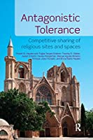 Antagonistic Tolerance: Competitive Sharing of Religious Sites and Spaces