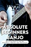 Absolute Beginners Banjo: How To Play Banjo In Easy Way With Basics, Features, Easy Instructions: Banjo For Beginners