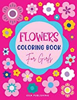 Flowers Coloring Book for Girls: Amazing Flowers Designs Coloring Book for Girls, Beautiful Flowers Coloring Pages for Girls Ages 4-8, 8-12, Kids, Tweens and Adults: Sunflowers, Daisies, Tulips, Lilies, Roses and More!