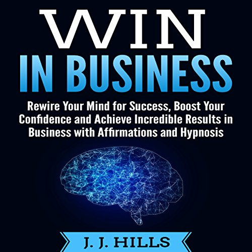 Win in Business: Rewire Your Mind for Success, Boost Your Confidence and Achieve Incredible Results in Business with Affirmations and Hypnosis cover art