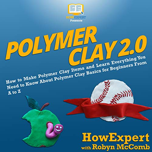 Polymer Clay 2.0: How to Make Polymer Clay Items and Learn Everything You Need to Know About Polymer Clay Basics for Beginners from A to Z audiobook cover art