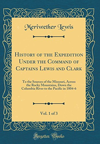 History of the Expedition Under the Command of Captains Lewis and Clark, Vol. 1 of 3: To the Sources of the Missouri, Across the Rocky Mountains, Down ... to the Pacific in 1804-6 (Classic Reprint)