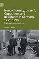 Nonconformity, Dissent, Opposition, and Resistance in Germany, 1933-1990: The Freedom to Conform