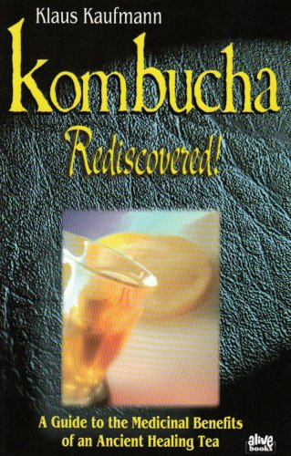 Kombucha Rediscovered: A Guide to the Medicinal Benefits of an Ancient Healing Tea (Klaus Kaufmann's fermented foods series)