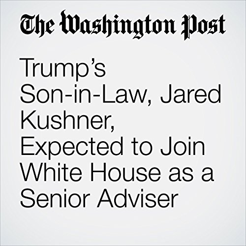 Trump's Son-in-Law, Jared Kushner, Expected to Join White House as a Senior Adviser audiobook cover art